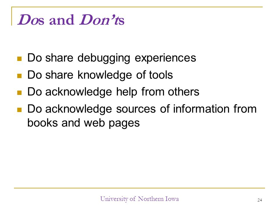Dos and Don'ts Do share debugging experiences Do share knowledge of tools Do acknowledge help from others Do acknowledge sources of information from books and web pages University of Northern Iowa 24