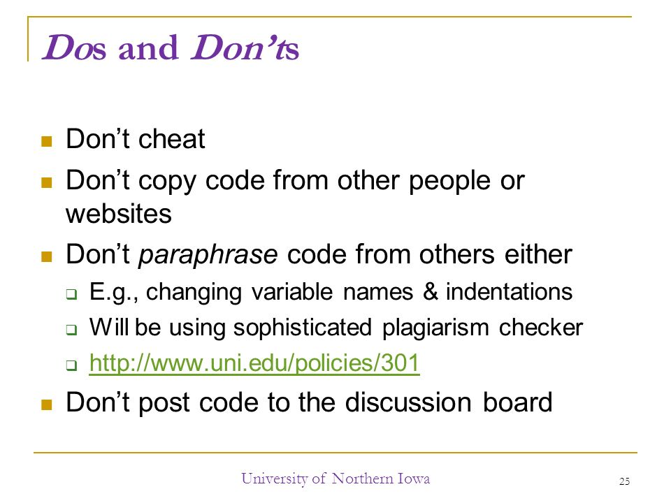 Dos and Don'ts Don't cheat Don't copy code from other people or websites Don't paraphrase code from others either  E.g., changing variable names & indentations  Will be using sophisticated plagiarism checker      Don't post code to the discussion board University of Northern Iowa 25