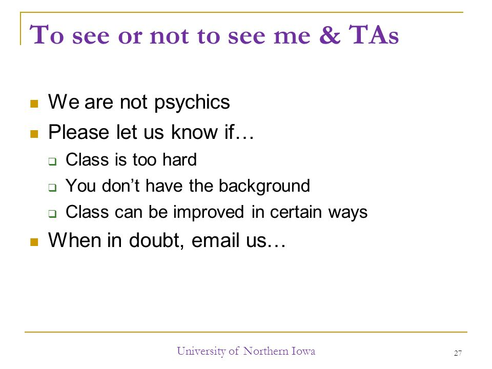 To see or not to see me & TAs We are not psychics Please let us know if…  Class is too hard  You don't have the background  Class can be improved in certain ways When in doubt,  us… University of Northern Iowa 27