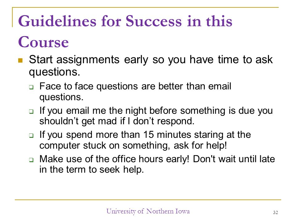 Guidelines for Success in this Course Start assignments early so you have time to ask questions.