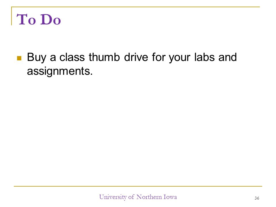 To Do Buy a class thumb drive for your labs and assignments. University of Northern Iowa 36