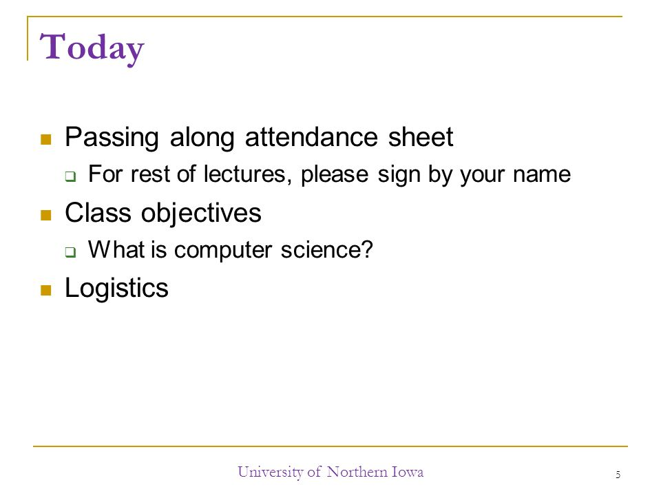 Today Passing along attendance sheet  For rest of lectures, please sign by your name Class objectives  What is computer science.