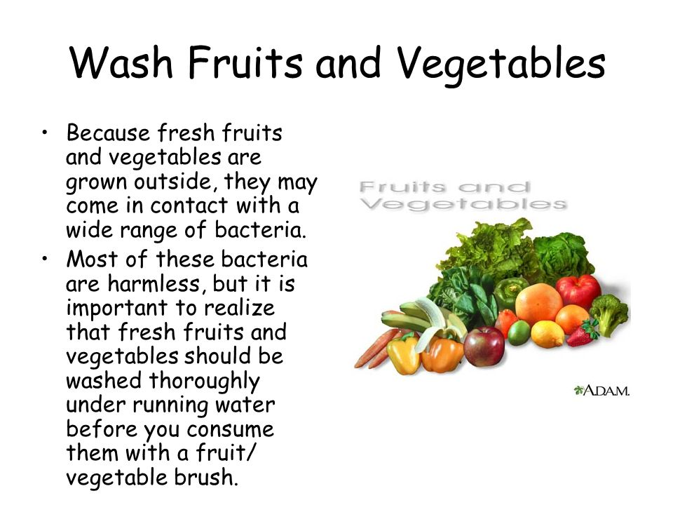 Wash Fruits and Vegetables Because fresh fruits and vegetables are grown outside, they may come in contact with a wide range of bacteria.