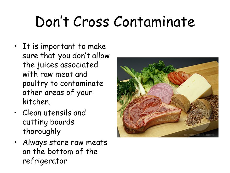 Don't Cross Contaminate It is important to make sure that you don't allow the juices associated with raw meat and poultry to contaminate other areas of your kitchen.