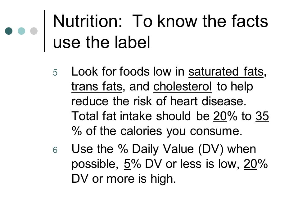 Nutrition: To know the facts use the label 5 Look for foods low in saturated fats, trans fats, and cholesterol to help reduce the risk of heart disease.