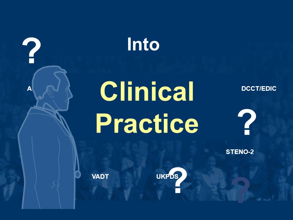 Clinical Trials Translating Clinical Practice Into ACCORD ADVANCE VADTUKPDS STENO-2 DCCT/EDIC .