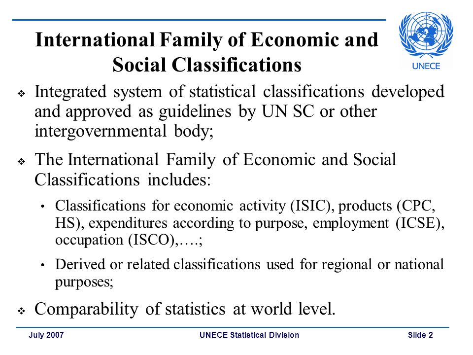 UNECE Statistical Division Slide 2July 2007 International Family of Economic and Social Classifications  Integrated system of statistical classifications developed and approved as guidelines by UN SC or other intergovernmental body;  The International Family of Economic and Social Classifications includes: Classifications for economic activity (ISIC), products (CPC, HS), expenditures according to purpose, employment (ICSE), occupation (ISCO),….; Derived or related classifications used for regional or national purposes;  Comparability of statistics at world level.