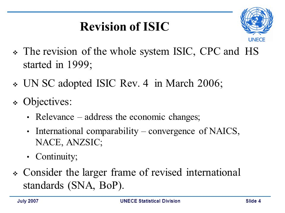 UNECE Statistical Division Slide 4July 2007 Revision of ISIC  The revision of the whole system ISIC, CPC and HS started in 1999;  UN SC adopted ISIC Rev.