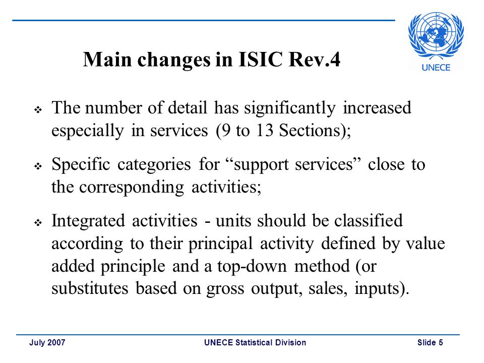 UNECE Statistical Division Slide 5July 2007 Main changes in ISIC Rev.4  The number of detail has significantly increased especially in services (9 to 13 Sections);  Specific categories for support services close to the corresponding activities;  Integrated activities - units should be classified according to their principal activity defined by value added principle and a top-down method (or substitutes based on gross output, sales, inputs).