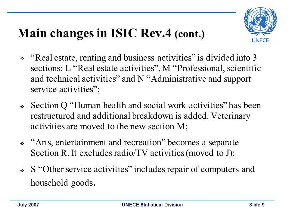 UNECE Statistical Division Slide 9July 2007 Main changes in ISIC Rev.4 (cont.)  Real estate, renting and business activities is divided into 3 sections: L Real estate activities , M Professional, scientific and technical activities and N Administrative and support service activities ;  Section Q Human health and social work activities has been restructured and additional breakdown is added.