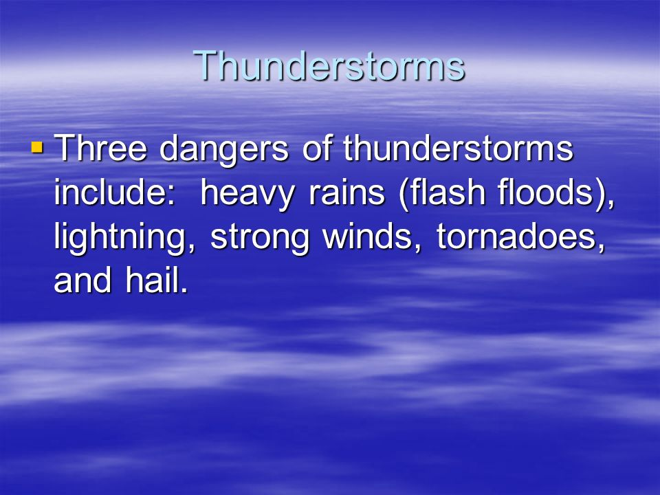 Thunderstorms  Three dangers of thunderstorms include: heavy rains (flash floods), lightning, strong winds, tornadoes, and hail.