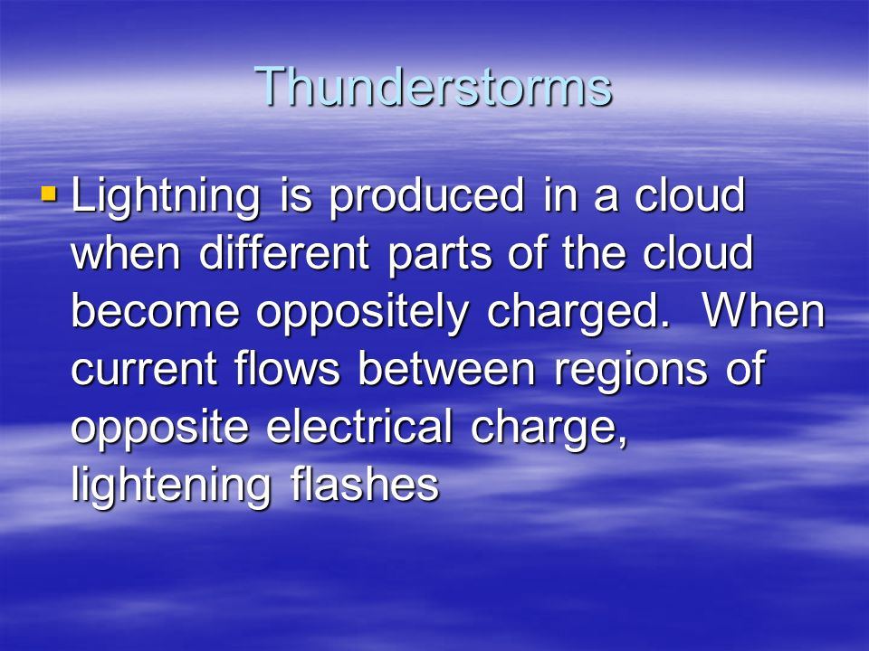 Thunderstorms  Lightning is produced in a cloud when different parts of the cloud become oppositely charged.