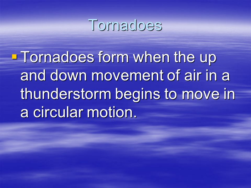 Tornadoes  Tornadoes form when the up and down movement of air in a thunderstorm begins to move in a circular motion.