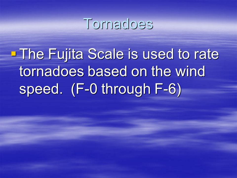 Tornadoes  The Fujita Scale is used to rate tornadoes based on the wind speed. (F-0 through F-6)