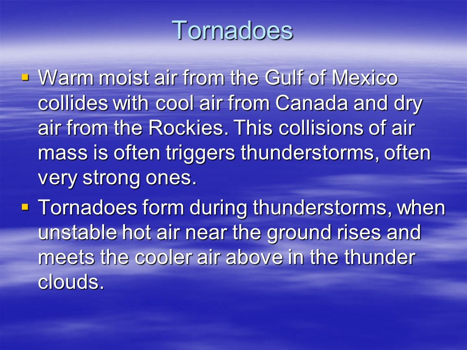 Tornadoes  Warm moist air from the Gulf of Mexico collides with cool air from Canada and dry air from the Rockies.