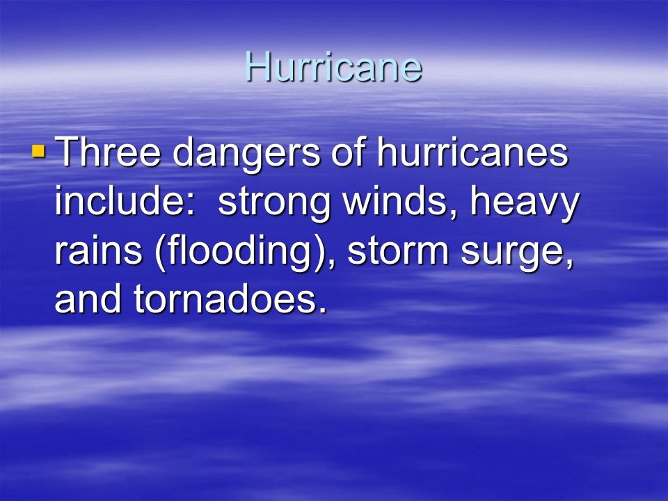 Hurricane  Three dangers of hurricanes include: strong winds, heavy rains (flooding), storm surge, and tornadoes.