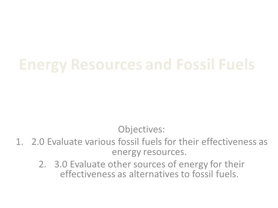 Energy Resources and Fossil Fuels Objectives: Evaluate various fossil fuels for their effectiveness as energy resources.