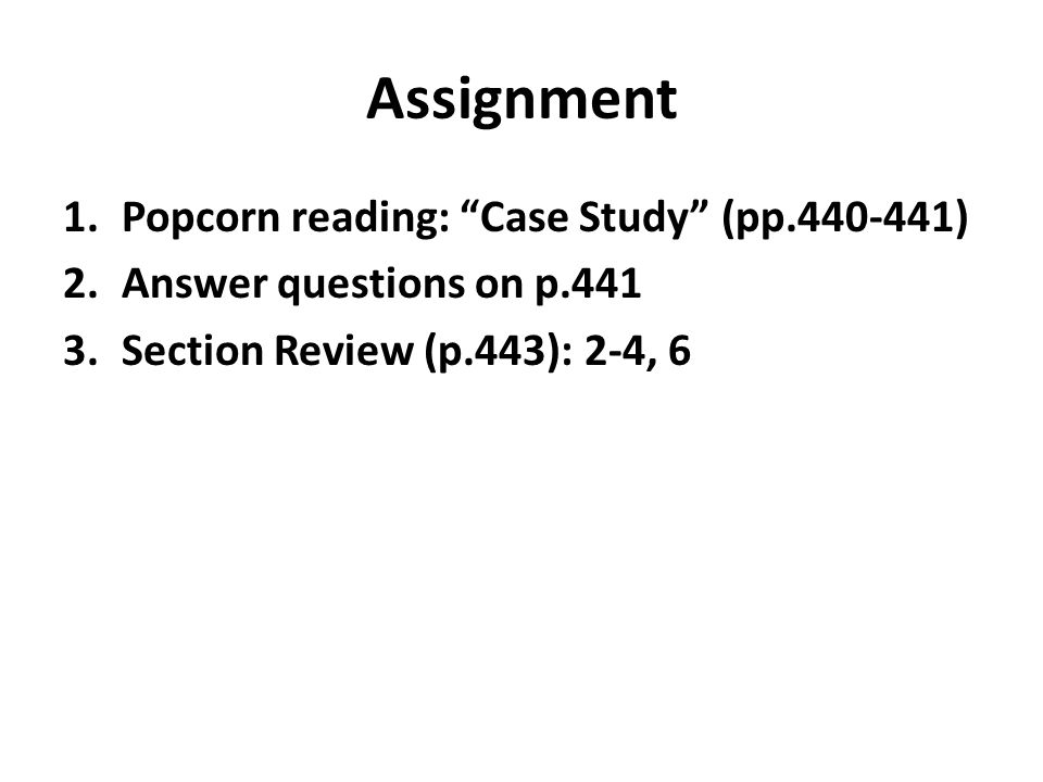 Assignment 1.Popcorn reading: Case Study (pp ) 2.Answer questions on p Section Review (p.443): 2-4, 6