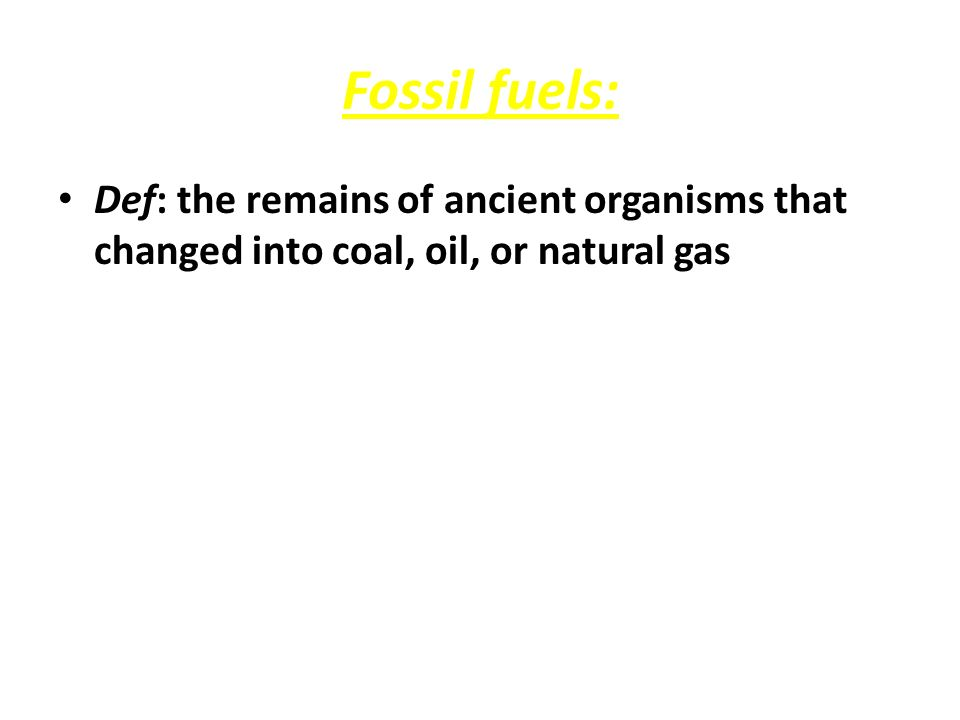 Fossil fuels: Def: the remains of ancient organisms that changed into coal, oil, or natural gas