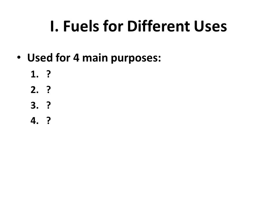 I. Fuels for Different Uses Used for 4 main purposes: