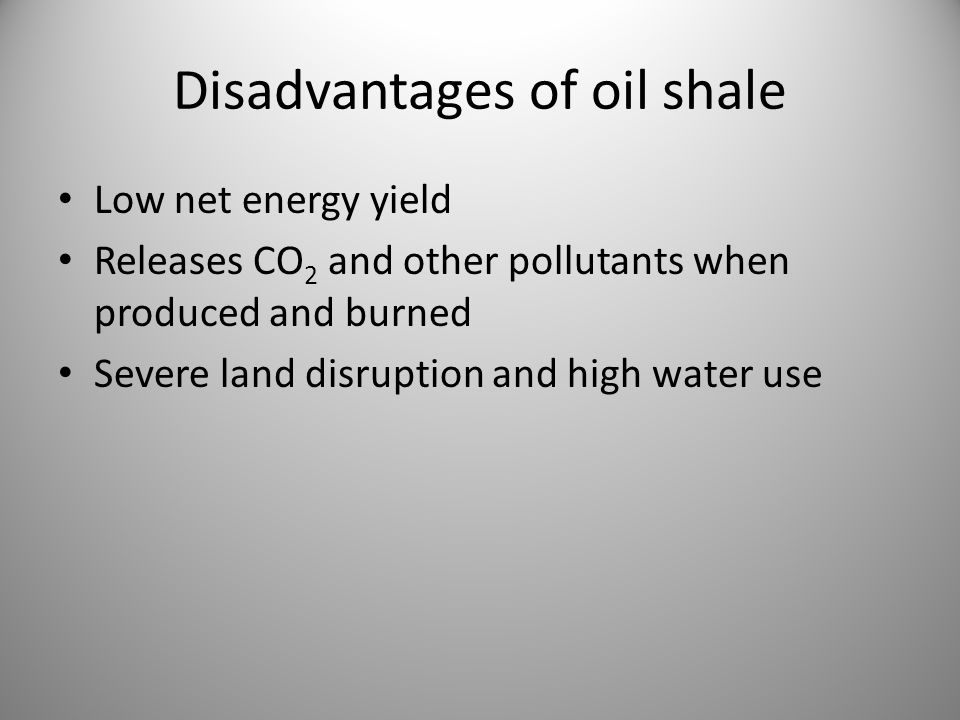 Disadvantages of oil shale Low net energy yield Releases CO 2 and other pollutants when produced and burned Severe land disruption and high water use
