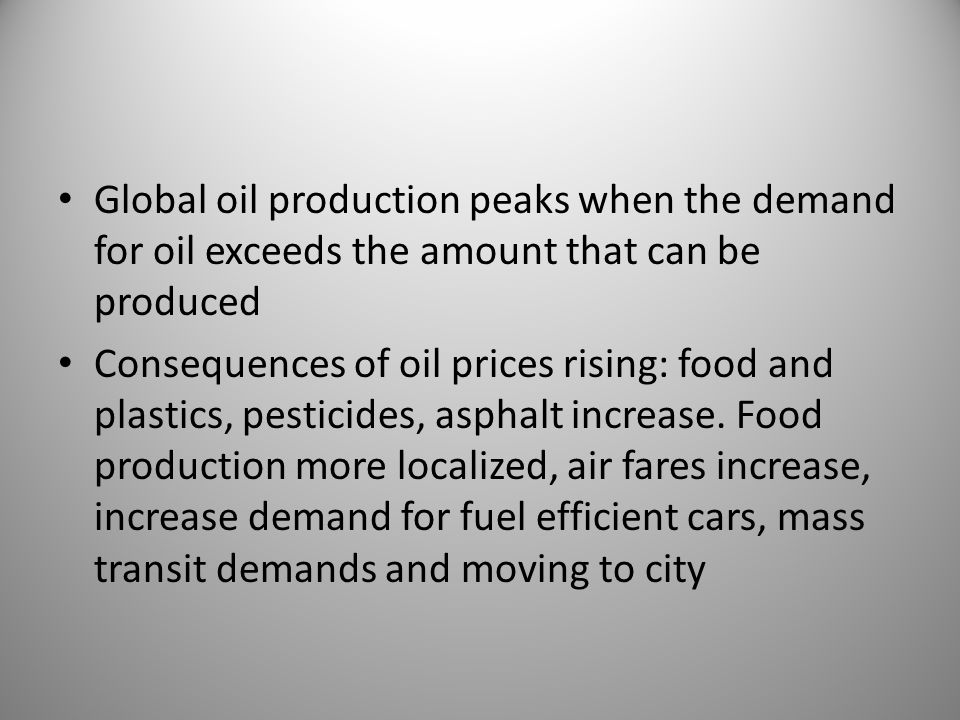 Global oil production peaks when the demand for oil exceeds the amount that can be produced Consequences of oil prices rising: food and plastics, pesticides, asphalt increase.