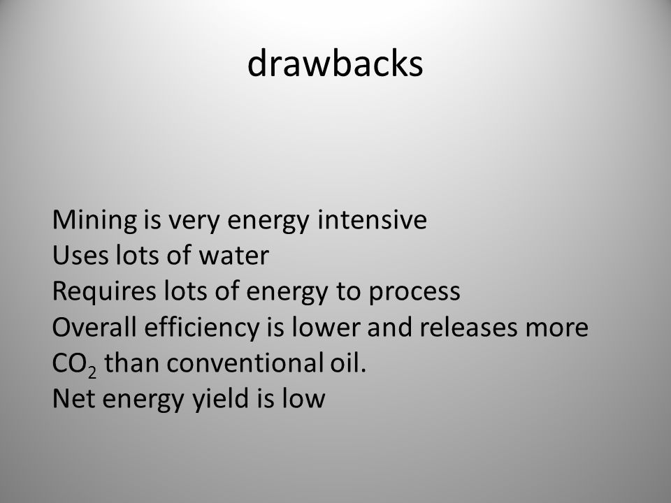 drawbacks Mining is very energy intensive Uses lots of water Requires lots of energy to process Overall efficiency is lower and releases more CO 2 than conventional oil.