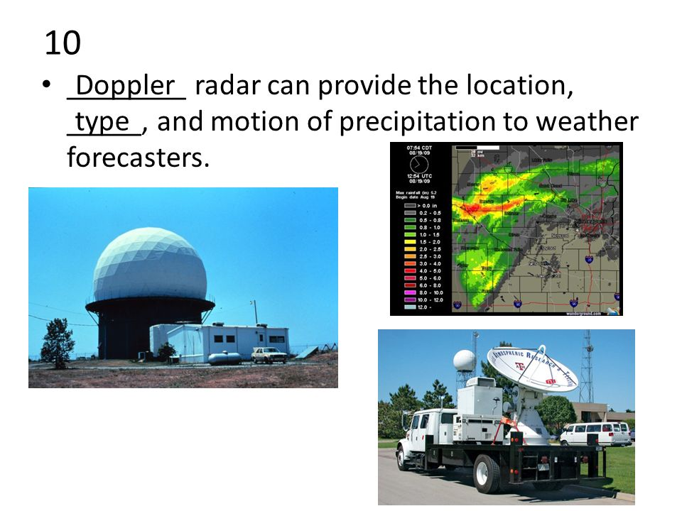 10 ________ radar can provide the location, _____, and motion of precipitation to weather forecasters.