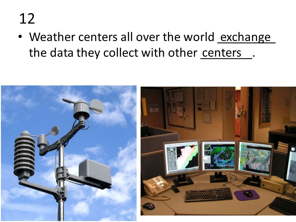 12 Weather centers all over the world _________ the data they collect with other ________.