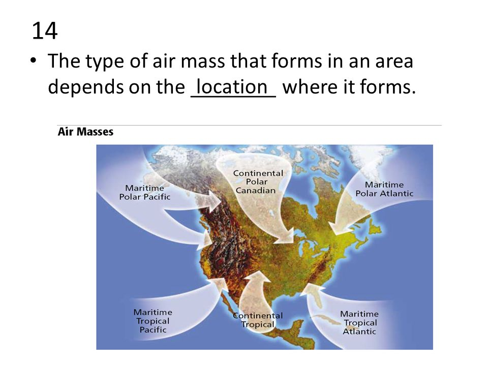 14 The type of air mass that forms in an area depends on the ________ where it forms. location