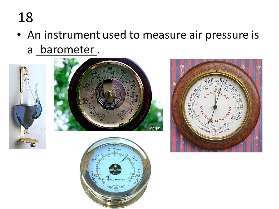 18 An instrument used to measure air pressure is a __________. barometer