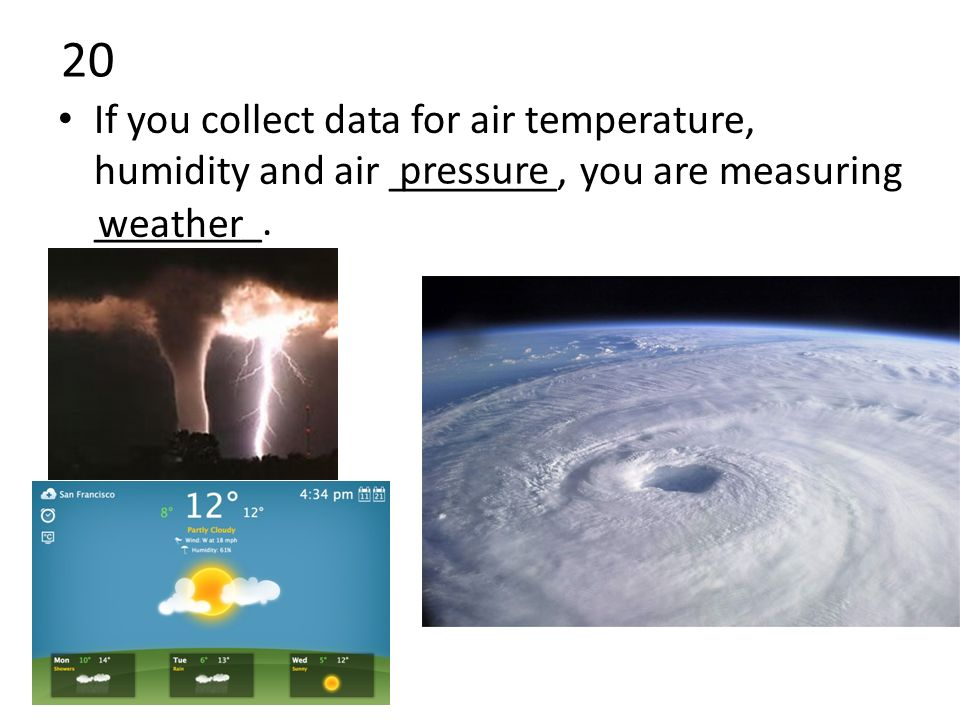 20 If you collect data for air temperature, humidity and air ________, you are measuring ________.
