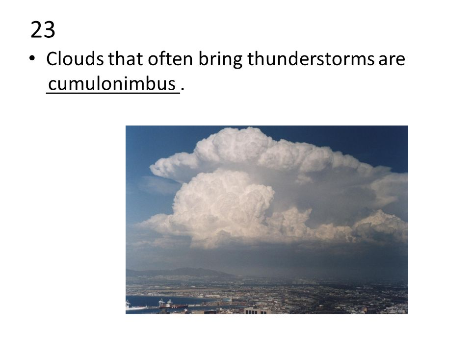 23 Clouds that often bring thunderstorms are _____________. cumulonimbus