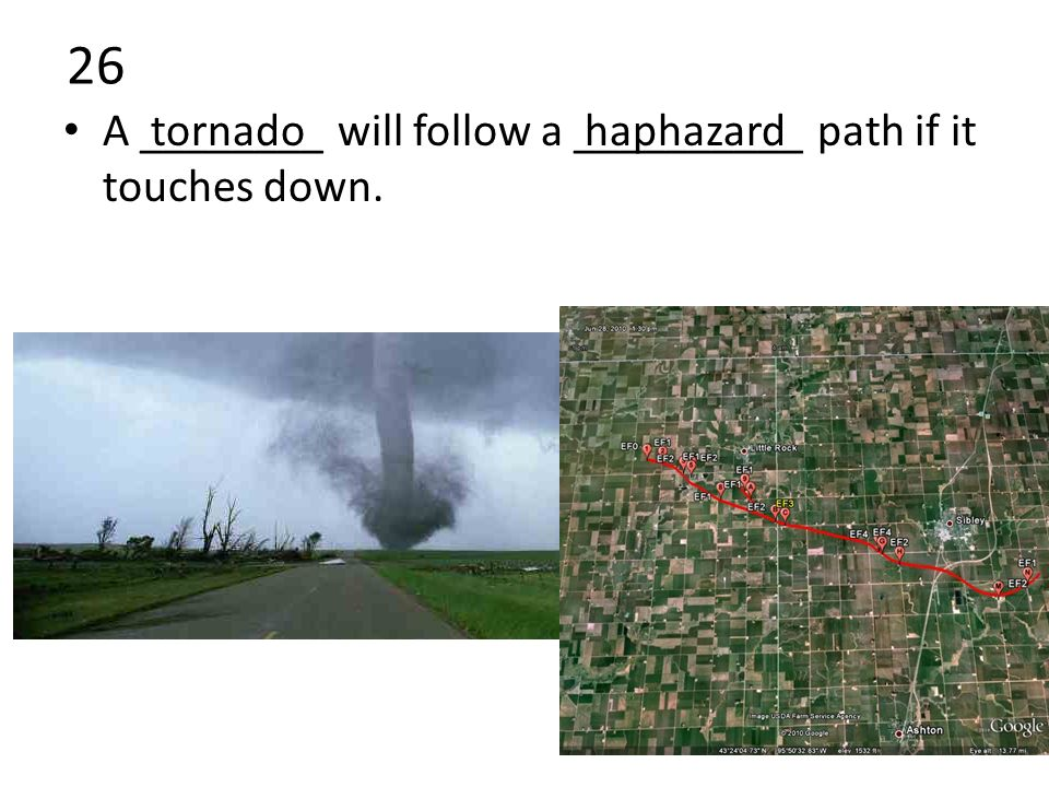 26 A ________ will follow a __________ path if it touches down. tornadohaphazard