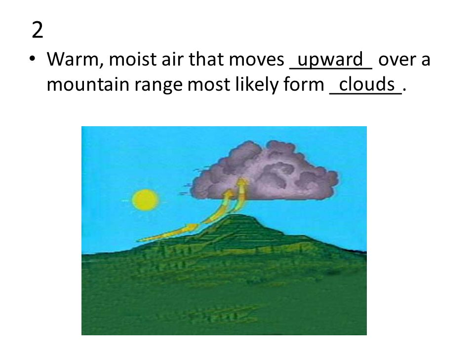 2 Warm, moist air that moves ________ over a mountain range most likely form _______. upward clouds