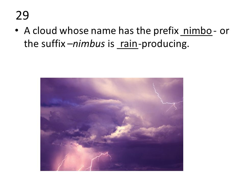 29 A cloud whose name has the prefix ______- or the suffix –nimbus is ____-producing. nimbo rain