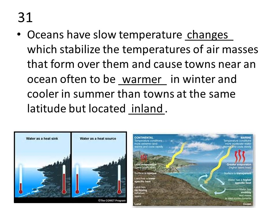 31 Oceans have slow temperature ________ which stabilize the temperatures of air masses that form over them and cause towns near an ocean often to be ________ in winter and cooler in summer than towns at the same latitude but located ______.