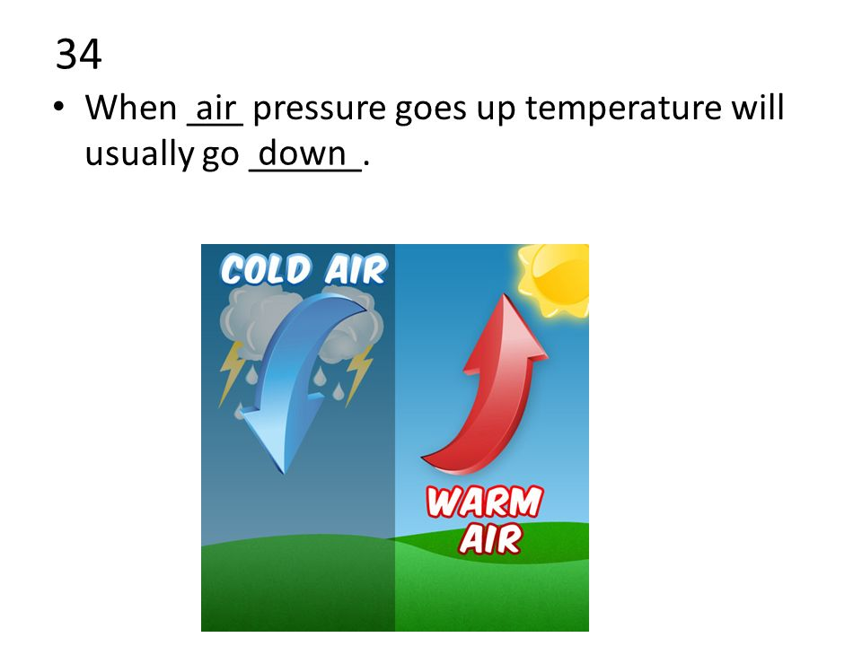 34 When ___ pressure goes up temperature will usually go ______. air down