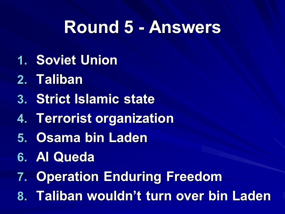 Round 5 - Answers 1. Soviet Union 2. Taliban 3. Strict Islamic state 4.