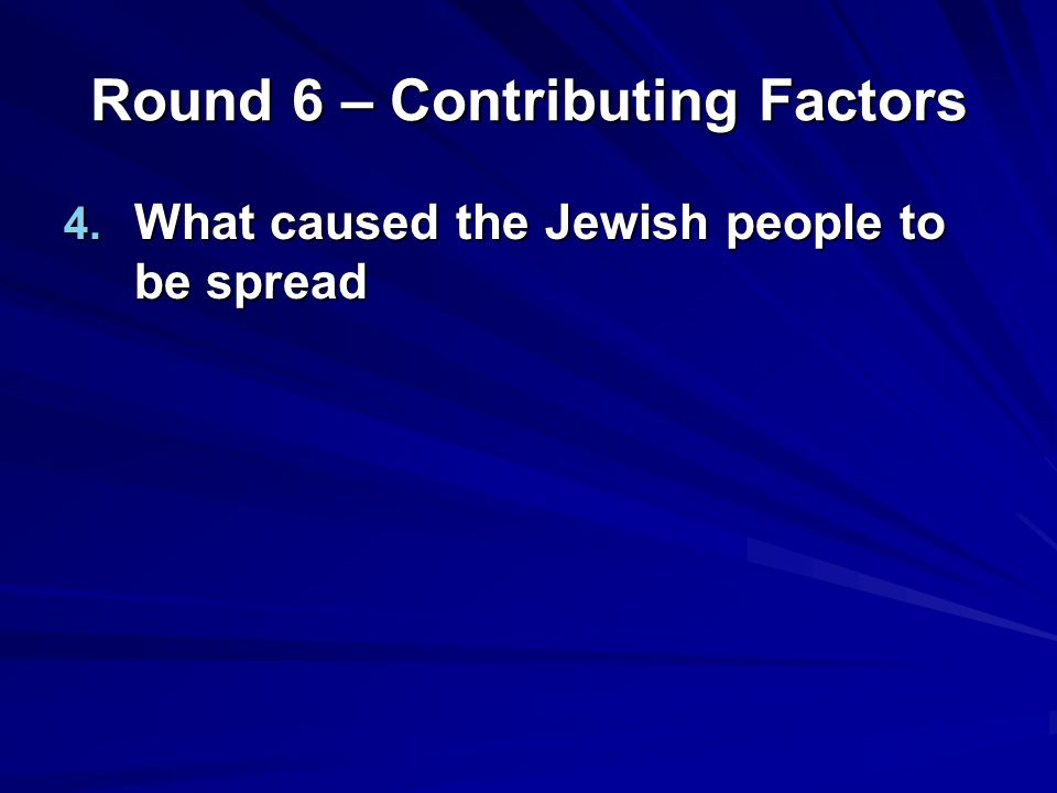 Round 6 – Contributing Factors 4. What caused the Jewish people to be spread
