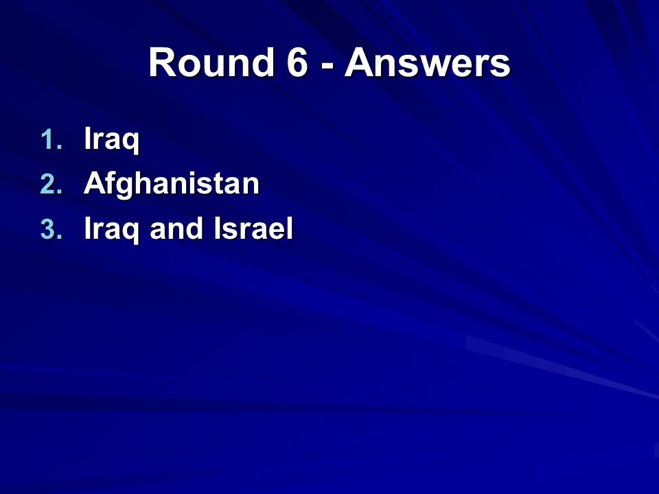Round 6 - Answers 1. Iraq 2. Afghanistan 3. Iraq and Israel