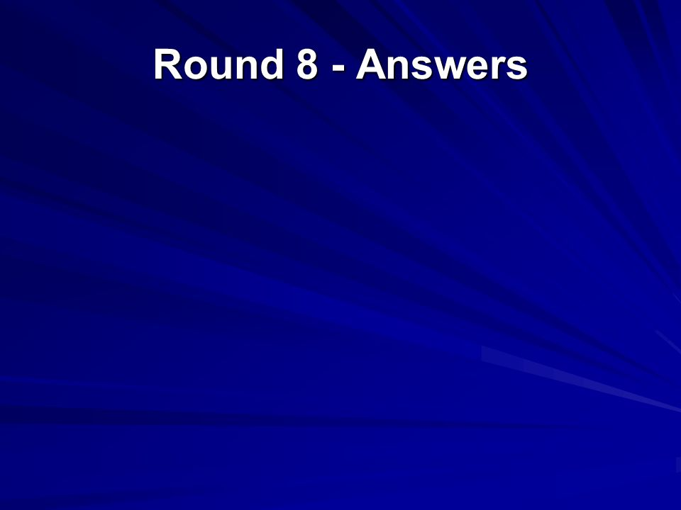 Round 8 - Answers