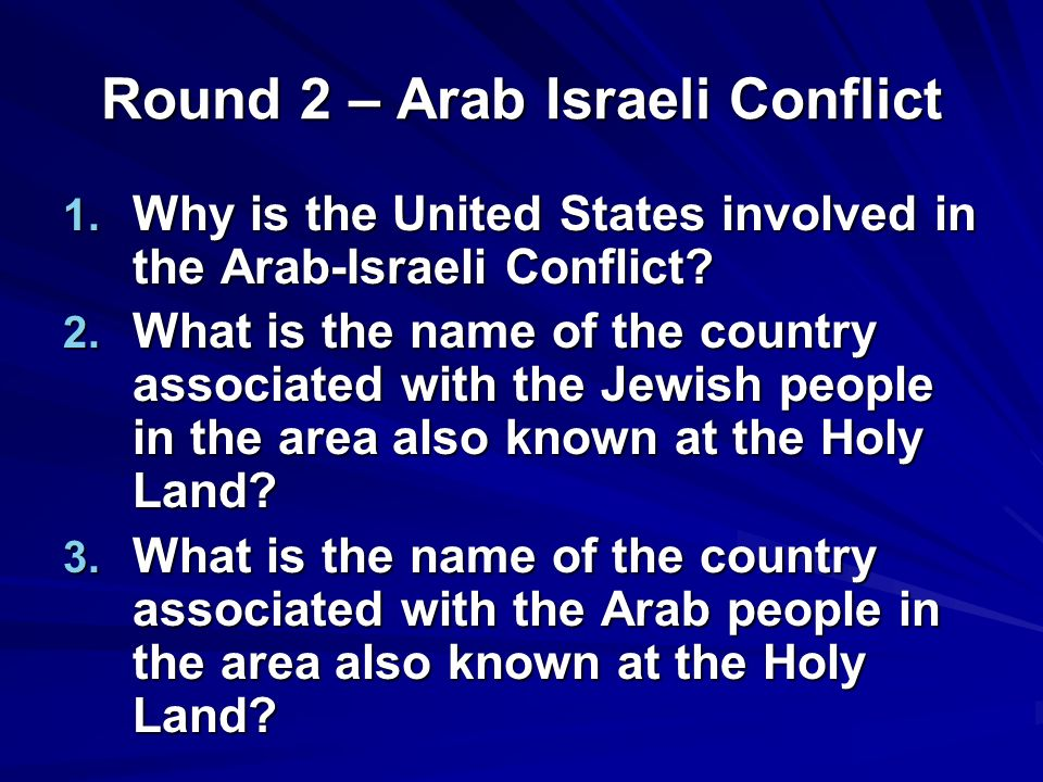 Round 2 – Arab Israeli Conflict 1. Why is the United States involved in the Arab-Israeli Conflict.