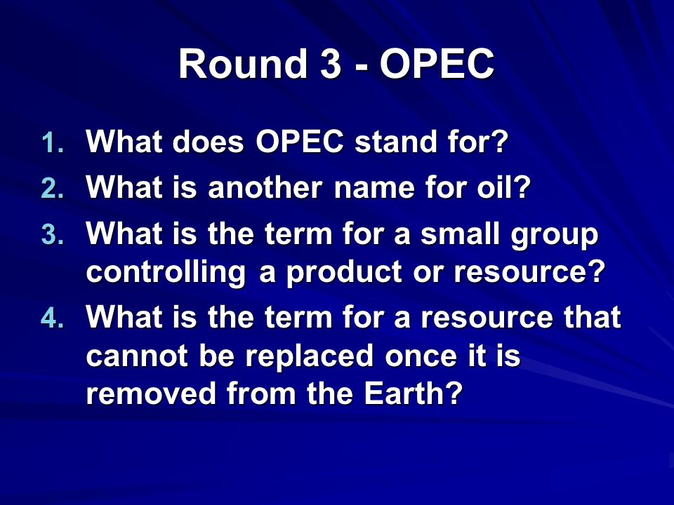 Round 3 - OPEC 1. What does OPEC stand for. 2. What is another name for oil.