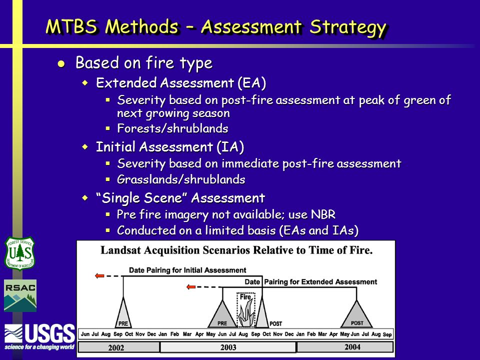 MTBS Methods – Assessment Strategy Based on fire type Based on fire type  Extended Assessment (EA)  Severity based on post-fire assessment at peak of green of next growing season  Forests/shrublands  Initial Assessment (IA)  Severity based on immediate post-fire assessment  Grasslands/shrublands  Single Scene Assessment  Pre fire imagery not available; use NBR  Conducted on a limited basis (EAs and IAs)