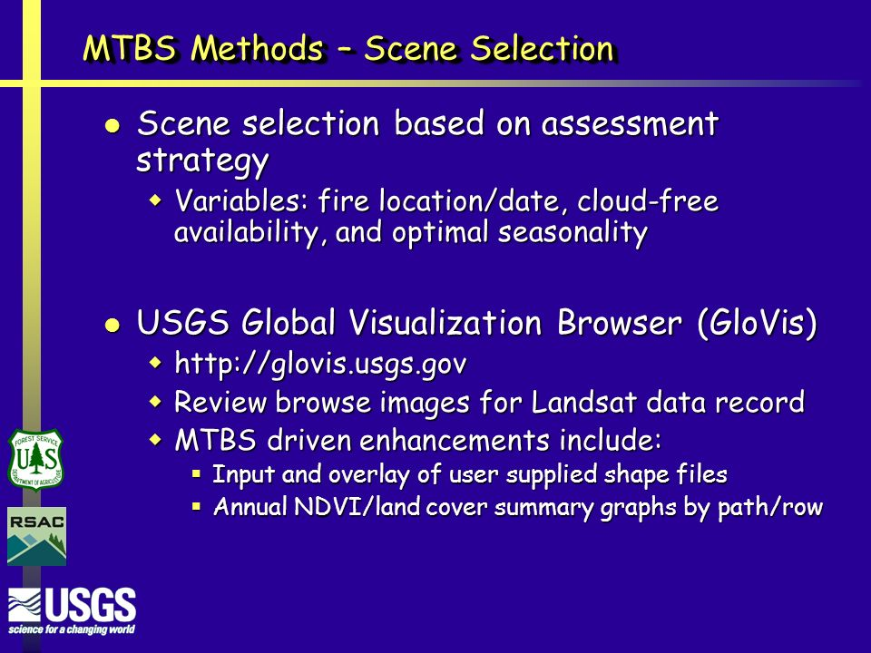 MTBS Methods – Scene Selection Scene selection based on assessment strategy Scene selection based on assessment strategy  Variables: fire location/date, cloud-free availability, and optimal seasonality USGS Global Visualization Browser (GloVis) USGS Global Visualization Browser (GloVis)     Review browse images for Landsat data record  MTBS driven enhancements include:  Input and overlay of user supplied shape files  Annual NDVI/land cover summary graphs by path/row