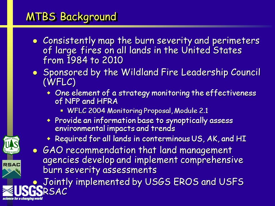 MTBS Background Consistently map the burn severity and perimeters of large fires on all lands in the United States from 1984 to 2010 Consistently map the burn severity and perimeters of large fires on all lands in the United States from 1984 to 2010 Sponsored by the Wildland Fire Leadership Council (WFLC) Sponsored by the Wildland Fire Leadership Council (WFLC)  One element of a strategy monitoring the effectiveness of NFP and HFRA  WFLC 2004 Monitoring Proposal, Module 2.1  Provide an information base to synoptically assess environmental impacts and trends  Required for all lands in conterminous US, AK, and HI GAO recommendation that land management agencies develop and implement comprehensive burn severity assessments GAO recommendation that land management agencies develop and implement comprehensive burn severity assessments Jointly implemented by USGS EROS and USFS RSAC Jointly implemented by USGS EROS and USFS RSAC