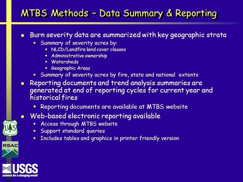 MTBS Methods – Data Summary & Reporting Burn severity data are summarized with key geographic strata  Summary of severity acres by:  NLCD/Landfire land cover classes  Administrative ownership  Watersheds  Geographic Areas  Summary of severity acres by fire, state and national extents Reporting documents and trend analysis summaries are generated at end of reporting cycles for current year and historical fires  Reporting documents are available at MTBS website Web-based electronic reporting available  Access through MTBS website  Support standard queries  Includes tables and graphics in printer friendly version
