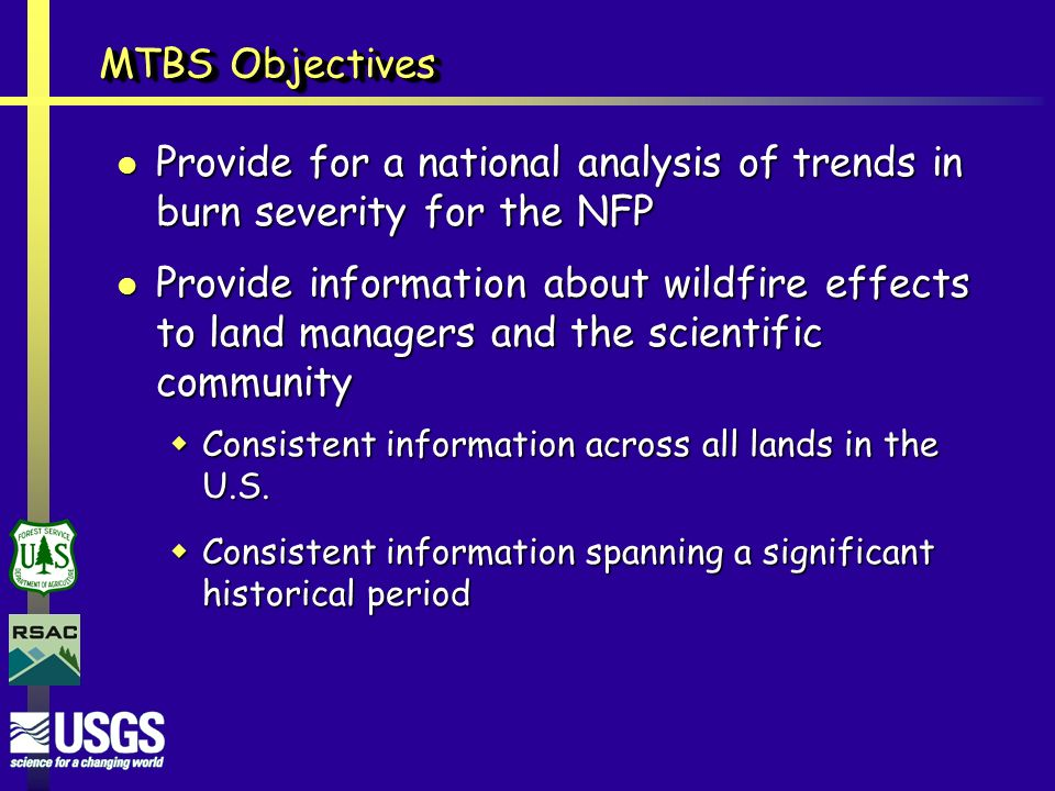 MTBS Objectives Provide for a national analysis of trends in burn severity for the NFP Provide for a national analysis of trends in burn severity for the NFP Provide information about wildfire effects to land managers and the scientific community Provide information about wildfire effects to land managers and the scientific community  Consistent information across all lands in the U.S.