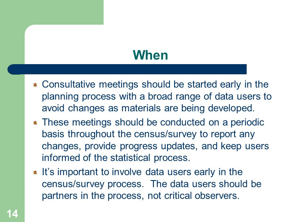 14 When Consultative meetings should be started early in the planning process with a broad range of data users to avoid changes as materials are being developed.
